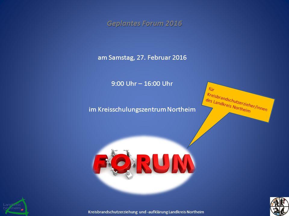 Geplantes Forum 2016 am Samstag, 27. Februar 2016 9:00 Uhr – 16:00 Uhr im Kreisschulungszentrum Northeim Kreisbrandschutzerziehung und -aufklärung Lan