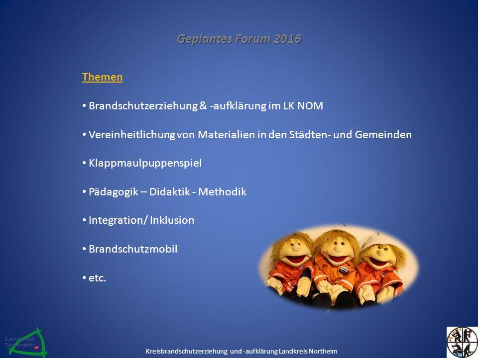 Geplantes Forum 2016 Themen Brandschutzerziehung & -aufklärung im LK NOM Vereinheitlichung von Materialien in den Städten- und Gemeinden Klappmaulpuppenspiel Pädagogik – Didaktik - Methodik Integration/ Inklusion Brandschutzmobil etc.