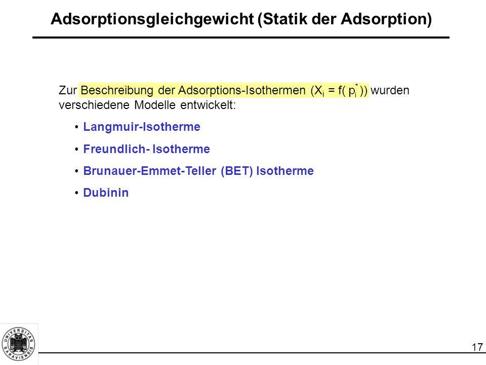 17 Adsorptionsgleichgewicht (Statik der Adsorption) Zur Beschreibung der Adsorptions-Isothermen (X i = f( )) wurden verschiedene Modelle entwickelt: Langmuir-Isotherme Freundlich- Isotherme Brunauer-Emmet-Teller (BET) Isotherme Dubinin