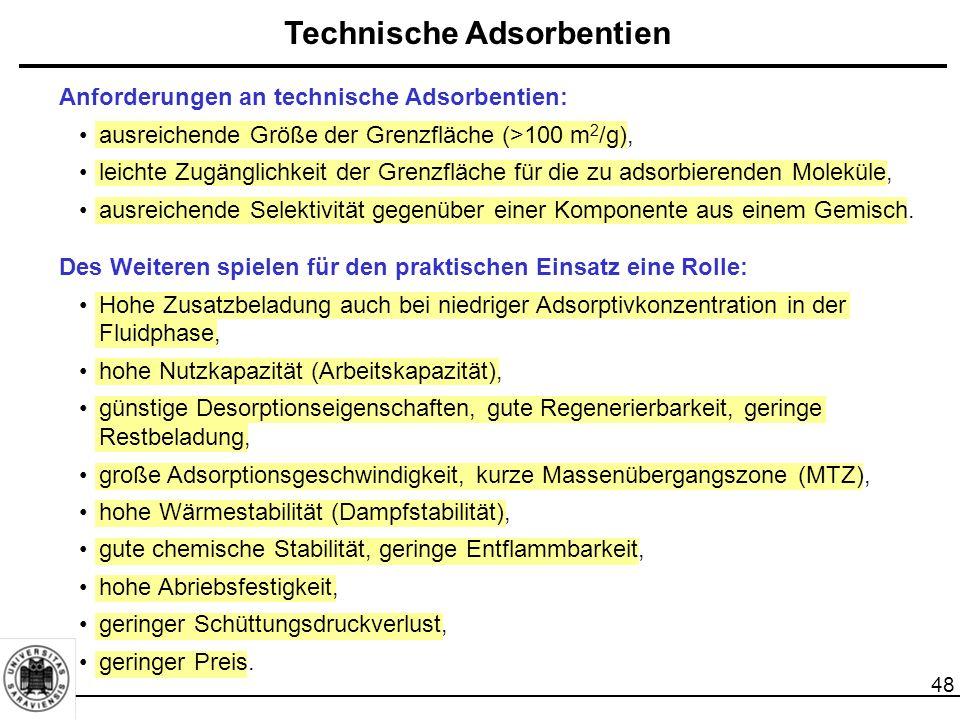 48 Technische Adsorbentien Anforderungen an technische Adsorbentien: ausreichende Größe der Grenzfläche (>100 m 2 /g), leichte Zugänglichkeit der Grenzfläche für die zu adsorbierenden Moleküle, ausreichende Selektivität gegenüber einer Komponente aus einem Gemisch.