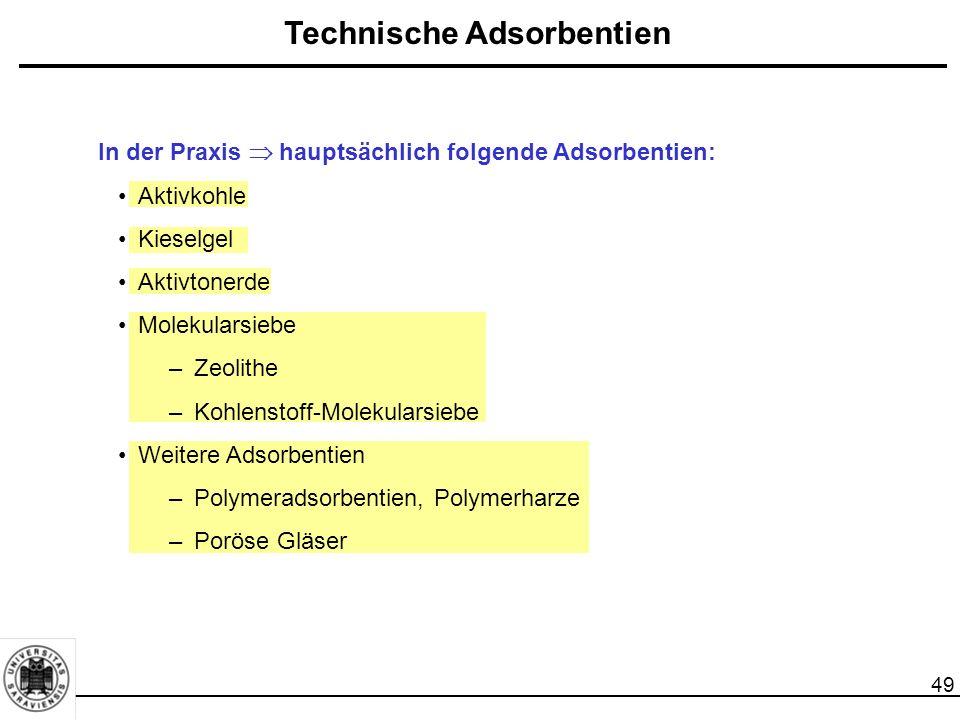 49 Technische Adsorbentien In der Praxis  hauptsächlich folgende Adsorbentien: Aktivkohle Kieselgel Aktivtonerde Molekularsiebe –Zeolithe –Kohlenstoff-Molekularsiebe Weitere Adsorbentien –Polymeradsorbentien, Polymerharze –Poröse Gläser