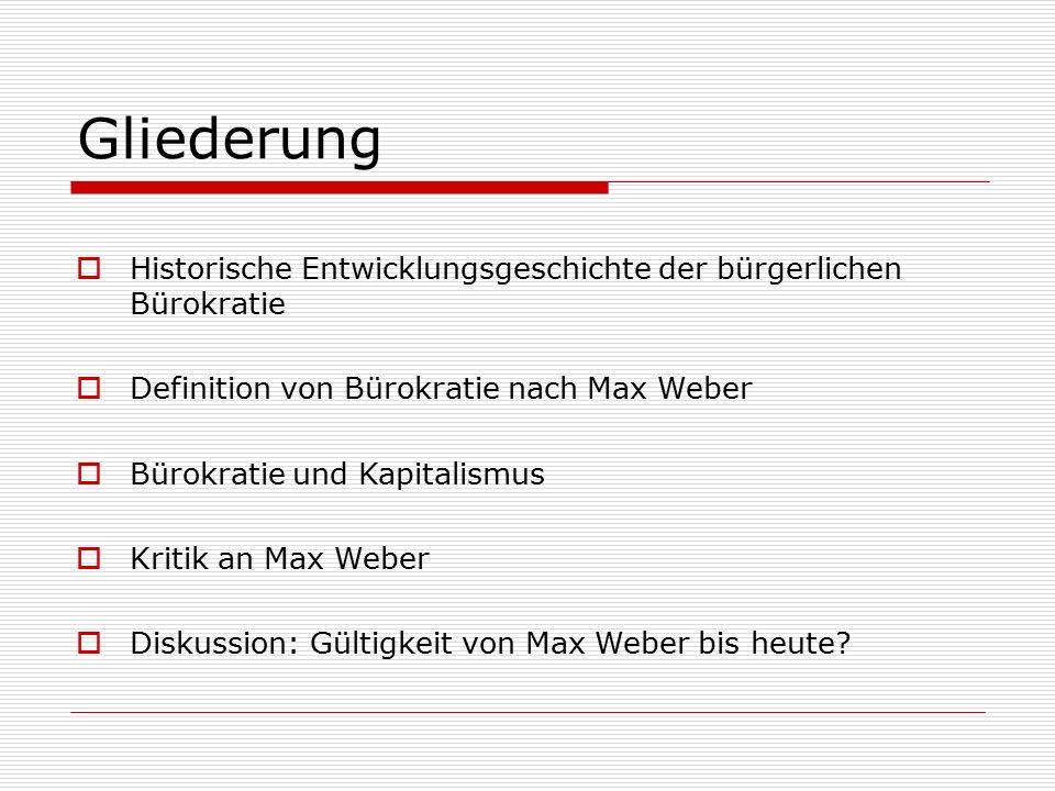 Gliederung  Historische Entwicklungsgeschichte der bürgerlichen Bürokratie  Definition von Bürokratie nach Max Weber  Bürokratie und Kapitalismus  Kritik an Max Weber  Diskussion: Gültigkeit von Max Weber bis heute