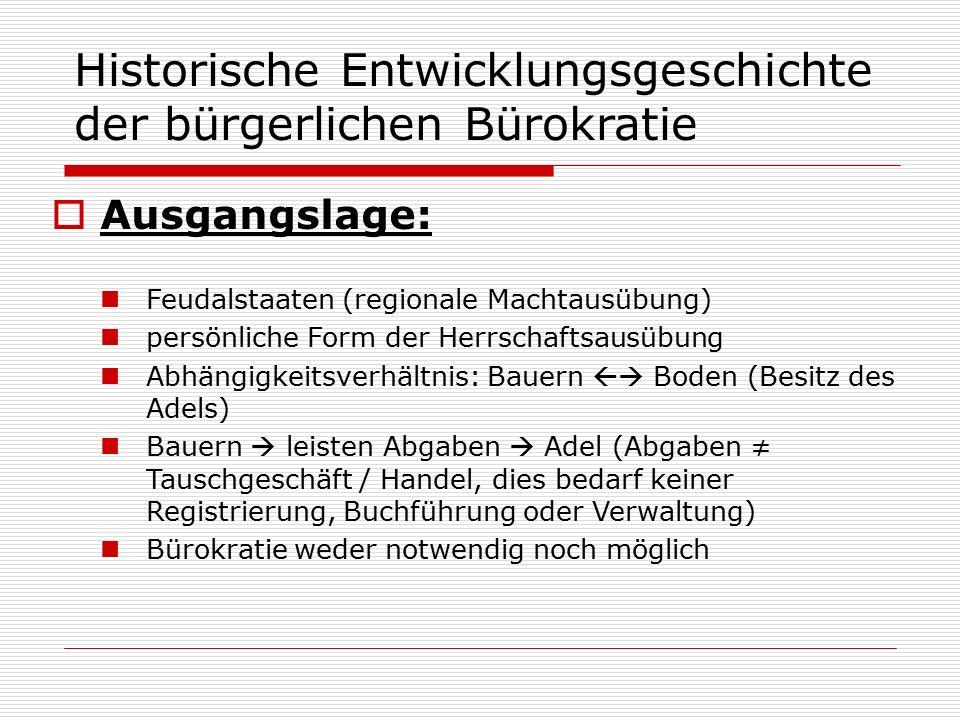 Historische Entwicklungsgeschichte der bürgerlichen Bürokratie  Ausgangslage: Feudalstaaten (regionale Machtausübung) persönliche Form der Herrschaft