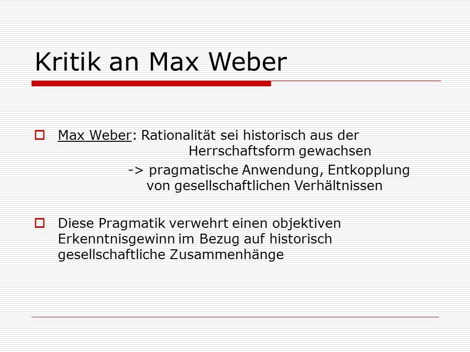 Kritik an Max Weber  Max Weber: Rationalität sei historisch aus der Herrschaftsform gewachsen -> pragmatische Anwendung, Entkopplung von gesellschaft