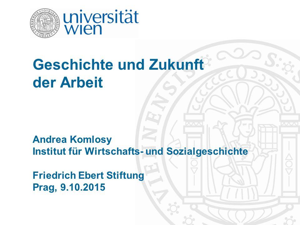 Geschichte und Zukunft der Arbeit Andrea Komlosy Institut für Wirtschafts- und Sozialgeschichte Friedrich Ebert Stiftung Prag, 9.10.2015