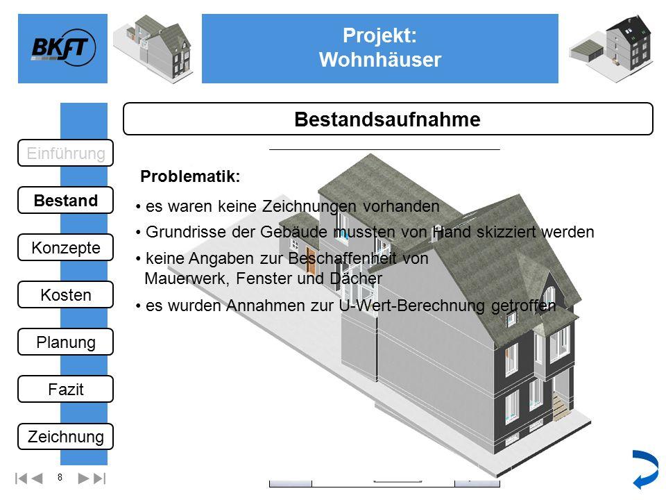 8 Projekt: Wohnhäuser Ge Bestandsaufnahme Grundrisse der Gebäude mussten von Hand skizziert werden Problematik: es waren keine Zeichnungen vorhanden keine Angaben zur Beschaffenheit von Mauerwerk, Fenster und Dächer es wurden Annahmen zur U-Wert-Berechnung getroffen Einführung Bestand Fazit Kosten Konzepte Planung Zeichnung