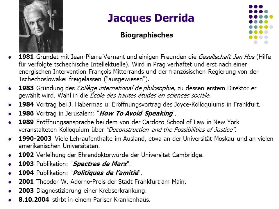 Jacques Derrida Biographisches 1981 Gründet mit Jean-Pierre Vernant und einigen Freunden die Gesellschaft Jan Hus (Hilfe für verfolgte tschechische Intellektuelle).