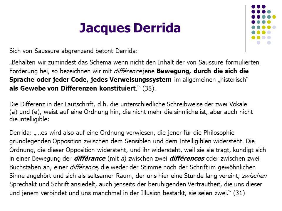 """Jacques Derrida Sich von Saussure abgrenzend betont Derrida: """"Behalten wir zumindest das Schema wenn nicht den Inhalt der von Saussure formulierten Forderung bei, so bezeichnen wir mit différance jene Bewegung, durch die sich die Sprache oder jeder Code, jedes Verweisungssystem im allgemeinen """"historisch als Gewebe von Differenzen konstituiert. (38)."""