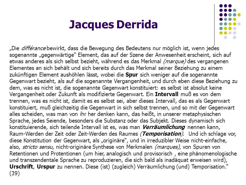 """Jacques Derrida """"Die différance bewirkt, dass die Bewegung des Bedeutens nur möglich ist, wenn jedes sogenannte """"gegenwärtige Element, das auf der Szene der Anwesenheit erscheint, sich auf etwas anderes als sich selbst bezieht, während es das Merkmal (marque) des vergangenen Elementes an sich behält und sich bereits durch das Merkmal seiner Beziehung zu einem zukünftigen Element aushöhlen lässt, wobei die Spur sich weniger auf die sogenannte Gegenwart bezieht, als auf die sogenannte Vergangenheit, und durch eben diese Beziehung zu dem, was es nicht ist, die sogenannte Gegenwart konstituiert: es selbst ist absolut keine Vergangenheit oder Zukunft als modifizierte Gegenwart."""