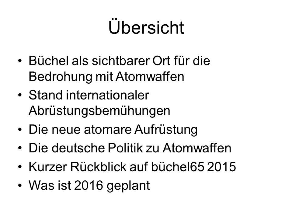 Übersicht Büchel als sichtbarer Ort für die Bedrohung mit Atomwaffen Stand internationaler Abrüstungsbemühungen Die neue atomare Aufrüstung Die deutsche Politik zu Atomwaffen Kurzer Rückblick auf büchel65 2015 Was ist 2016 geplant