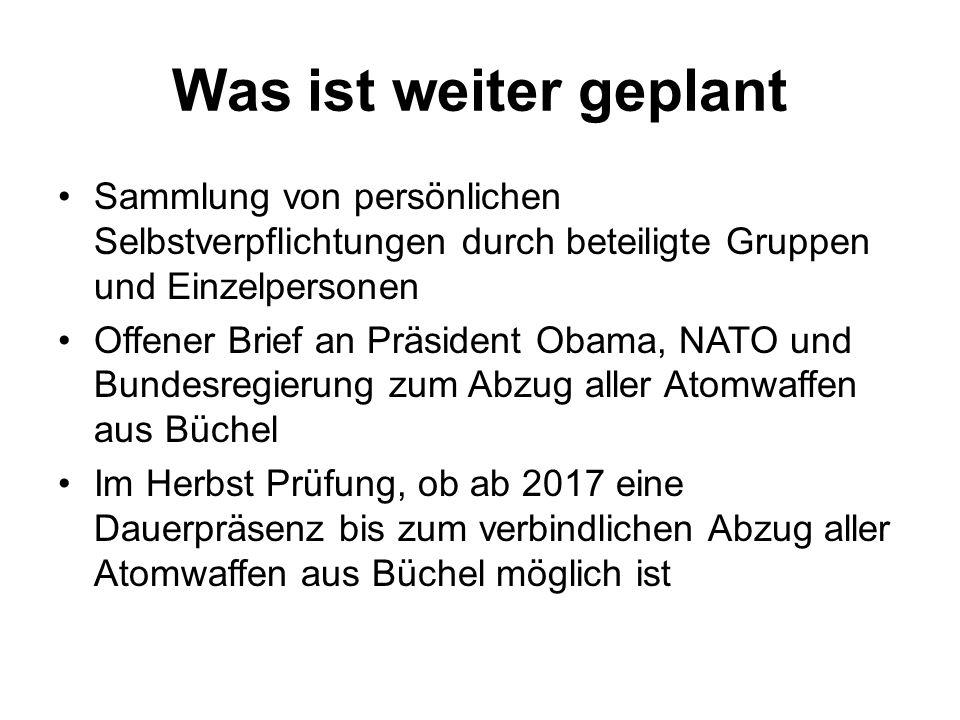 Was ist weiter geplant Sammlung von persönlichen Selbstverpflichtungen durch beteiligte Gruppen und Einzelpersonen Offener Brief an Präsident Obama, NATO und Bundesregierung zum Abzug aller Atomwaffen aus Büchel Im Herbst Prüfung, ob ab 2017 eine Dauerpräsenz bis zum verbindlichen Abzug aller Atomwaffen aus Büchel möglich ist