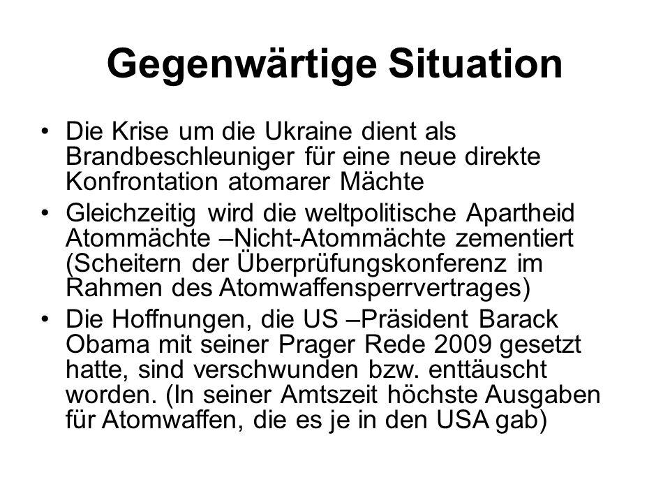 Gegenwärtige Situation Die Krise um die Ukraine dient als Brandbeschleuniger für eine neue direkte Konfrontation atomarer Mächte Gleichzeitig wird die weltpolitische Apartheid Atommächte –Nicht-Atommächte zementiert (Scheitern der Überprüfungskonferenz im Rahmen des Atomwaffensperrvertrages) Die Hoffnungen, die US –Präsident Barack Obama mit seiner Prager Rede 2009 gesetzt hatte, sind verschwunden bzw.