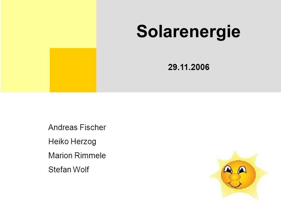 Solarenergie 29.11.2006 Andreas Fischer Heiko Herzog Marion Rimmele Stefan Wolf
