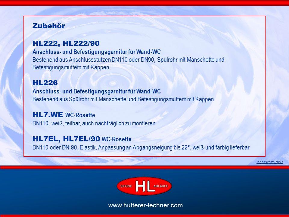 www.hutterer-lechner.com Inhaltsverzeichnis Zubehör HL222, HL222/90 Anschluss- und Befestigungsgarnitur für Wand-WC Bestehend aus Anschlussstutzen DN110 oder DN90, Spülrohr mit Manschette und Befestigungsmuttern mit Kappen HL226 Anschluss- und Befestigungsgarnitur für Wand-WC Bestehend aus Spülrohr mit Manschette und Befestigungsmuttern mit Kappen HL7.WE WC-Rosette DN110, weiß, teilbar, auch nachträglich zu montieren HL7EL, HL7EL/90 WC-Rosette DN110 oder DN 90, Elastik, Anpassung an Abgangsneigung bis 22°, weiß und farbig lieferbar