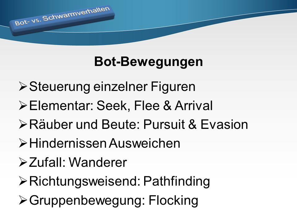 Bot-Bewegungen  Steuerung einzelner Figuren  Elementar: Seek, Flee & Arrival  Räuber und Beute: Pursuit & Evasion  Hindernissen Ausweichen  Zufal