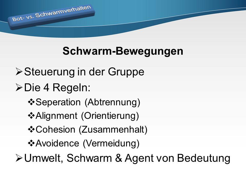 Schwarm-Bewegungen  Steuerung in der Gruppe  Die 4 Regeln:  Seperation (Abtrennung)  Alignment (Orientierung)  Cohesion (Zusammenhalt)  Avoidenc