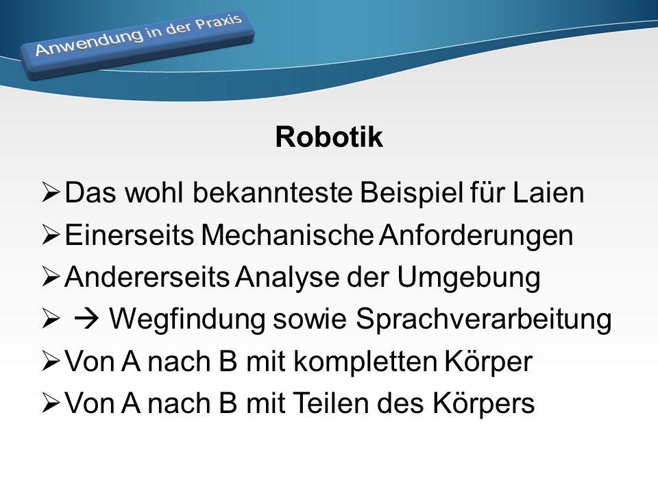 Robotik  Das wohl bekannteste Beispiel für Laien  Einerseits Mechanische Anforderungen  Andererseits Analyse der Umgebung   Wegfindung sowie Spra