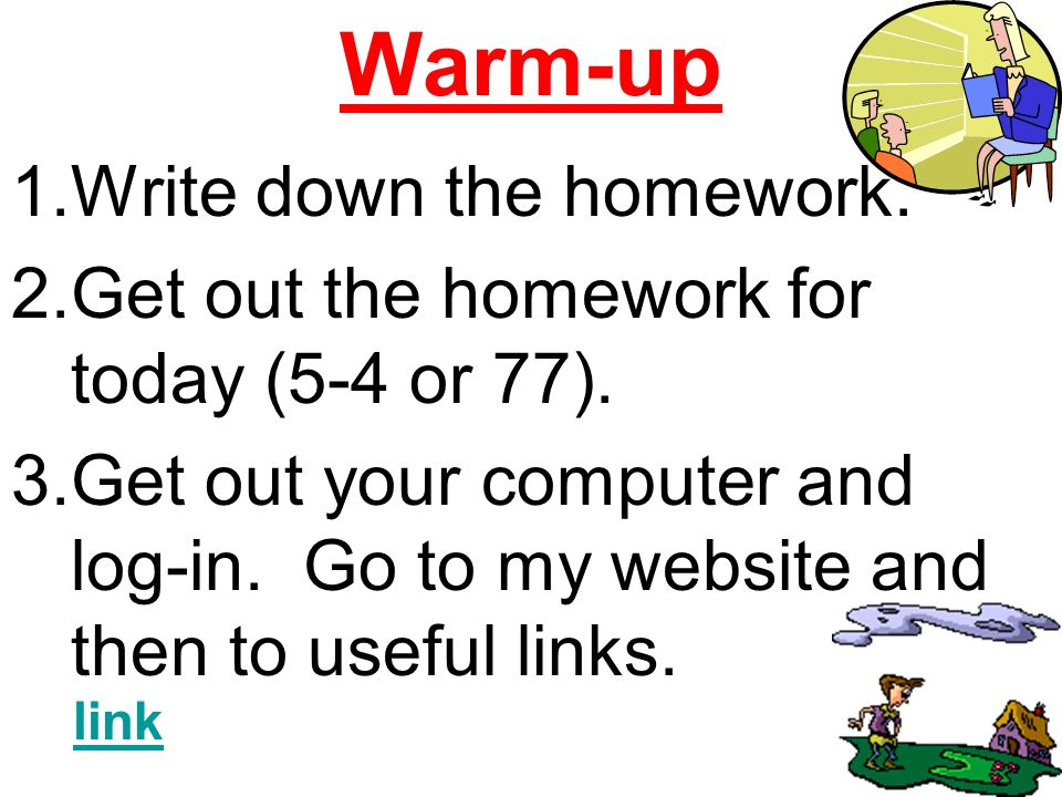 Warm-up 1.Write down the homework.2.Get out the homework for today (5-4 or 77).