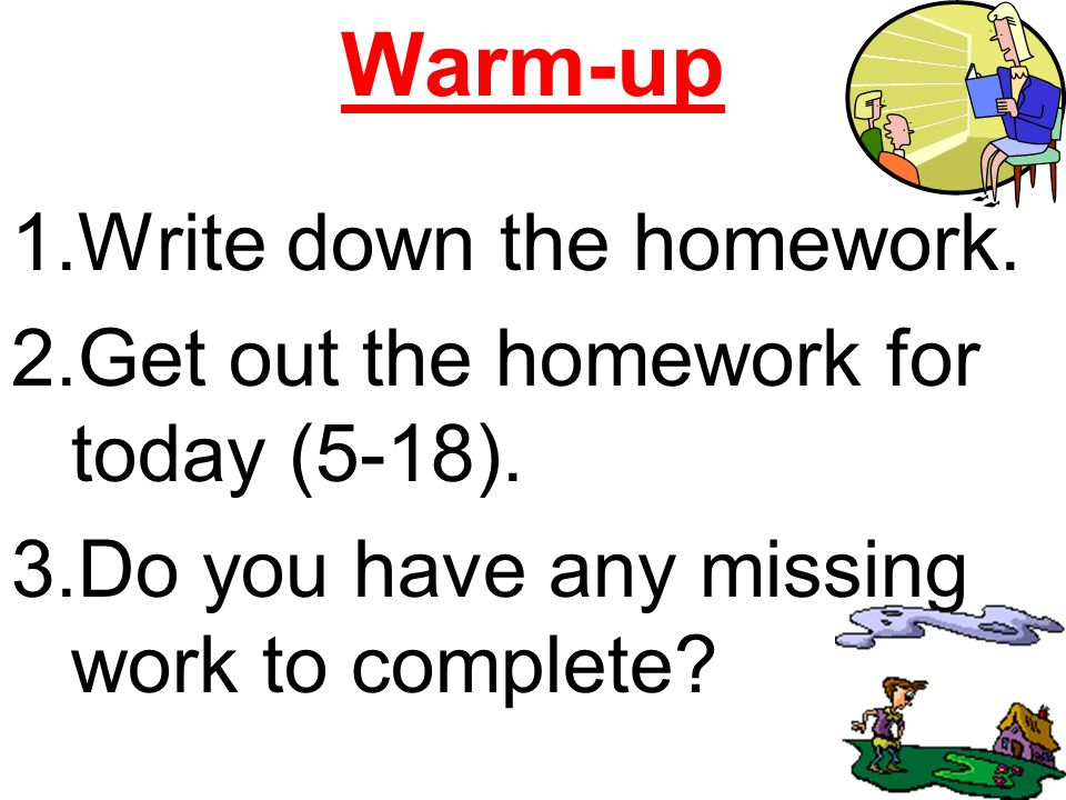 Warm-up 1.Write down the homework. 2.Get out the homework for today (5-18).