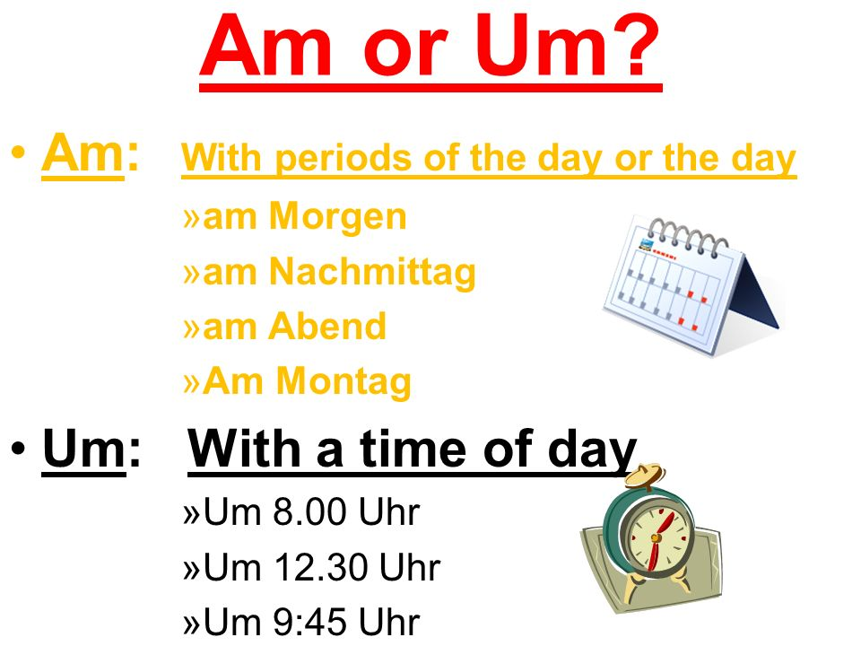 Am or Um? Am: With periods of the day or the day »am Morgen »am Nachmittag »am Abend »Am Montag Um: With a time of day »Um 8.00 Uhr »Um 12.30 Uhr »Um