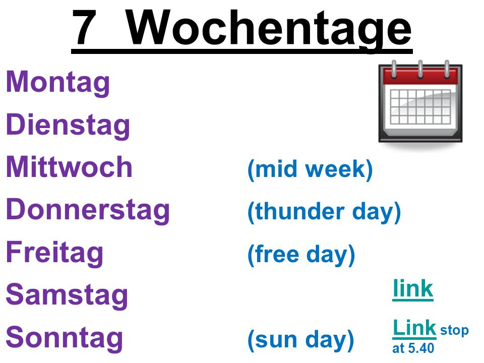 7 Wochentage Montag Dienstag Mittwoch (mid week) Donnerstag (thunder day) Freitag (free day) Samstag Sonntag (sun day) Link Link stop at 5.40 link