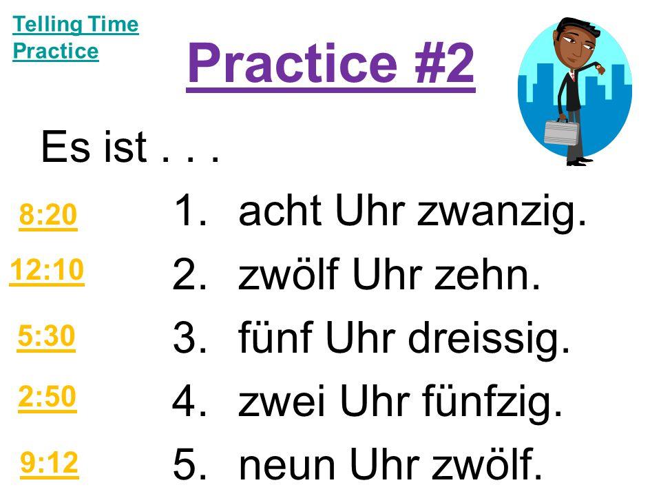 Practice #2 Es ist... 1.acht Uhr zwanzig. 2.zwölf Uhr zehn.