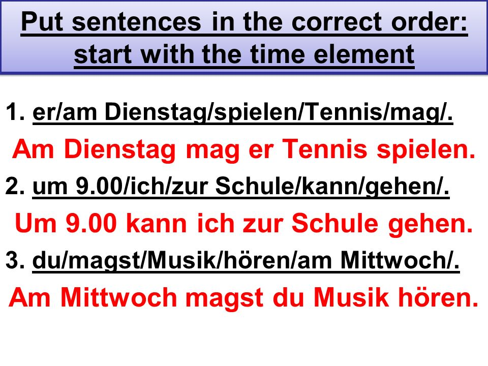 Put sentences in the correct order: start with the time element 1.er/am Dienstag/spielen/Tennis/mag/. Am Dienstag mag er Tennis spielen. 2. um 9.00/ic
