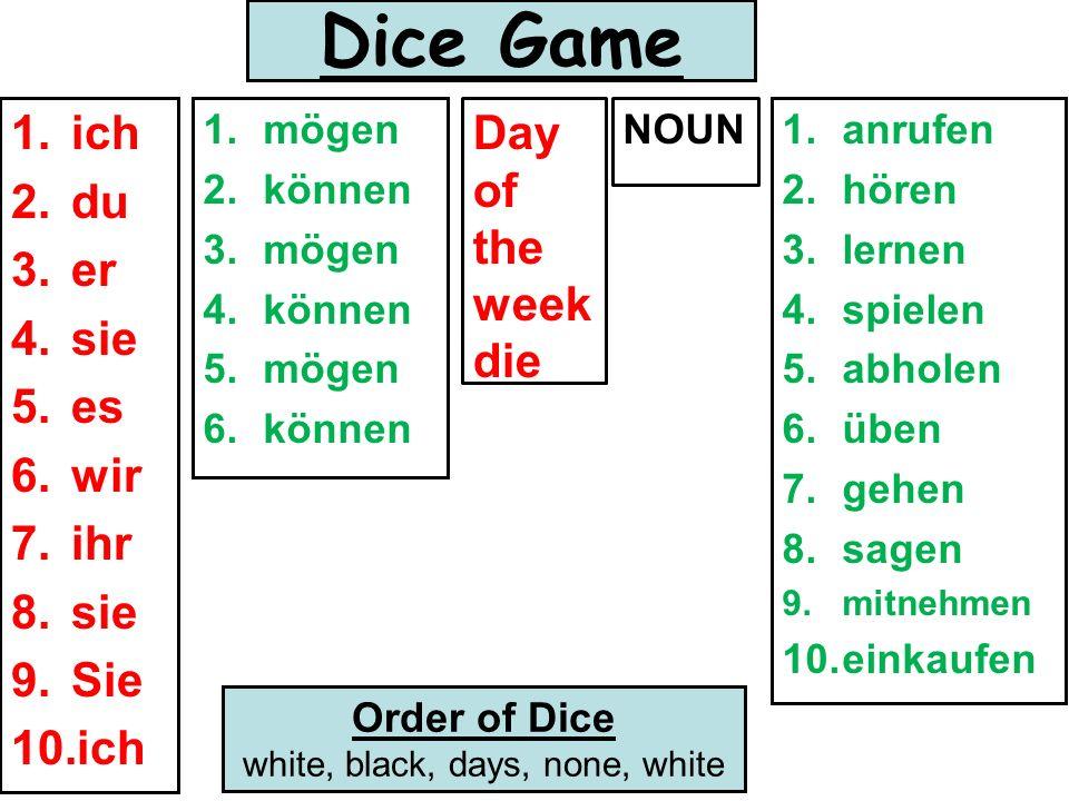 Dice Game 1.ich 2.du 3.er 4.sie 5.es 6.wir 7.ihr 8.sie 9.Sie 10.ich 1.mögen 2.können 3.mögen 4.können 5.mögen 6.können Day of the week die NOUN1.anrufen 2.hören 3.lernen 4.spielen 5.abholen 6.üben 7.gehen 8.sagen 9.mitnehmen 10.einkaufen Order of Dice white, black, days, none, white