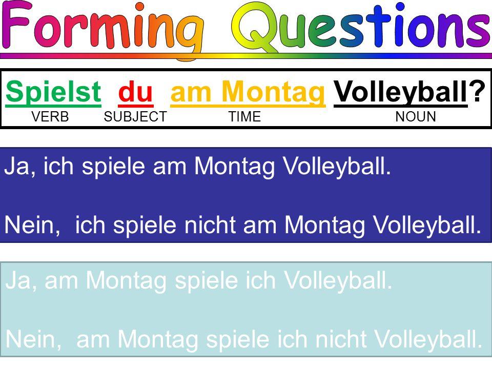 Spielst du am Montag Volleyball . VERBSUBJECT TIME NOUN Ja, ich spiele am Montag Volleyball.