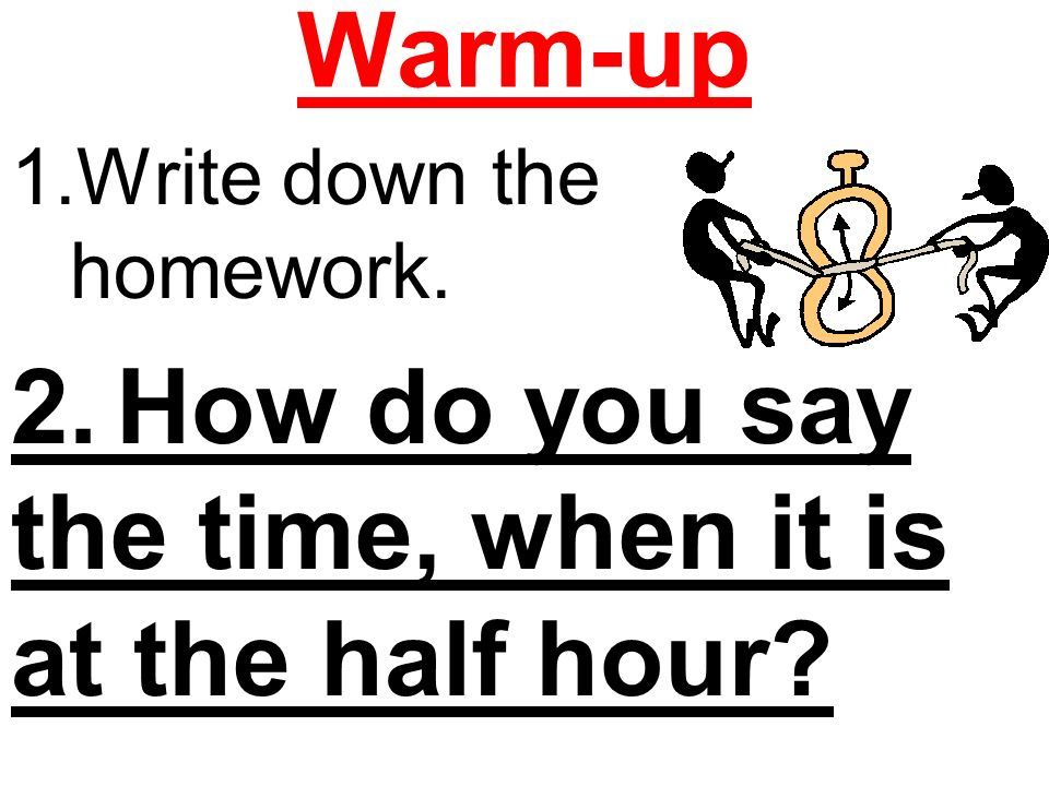 Warm-up 1.Write down the homework. 2.How do you say the time, when it is at the half hour?