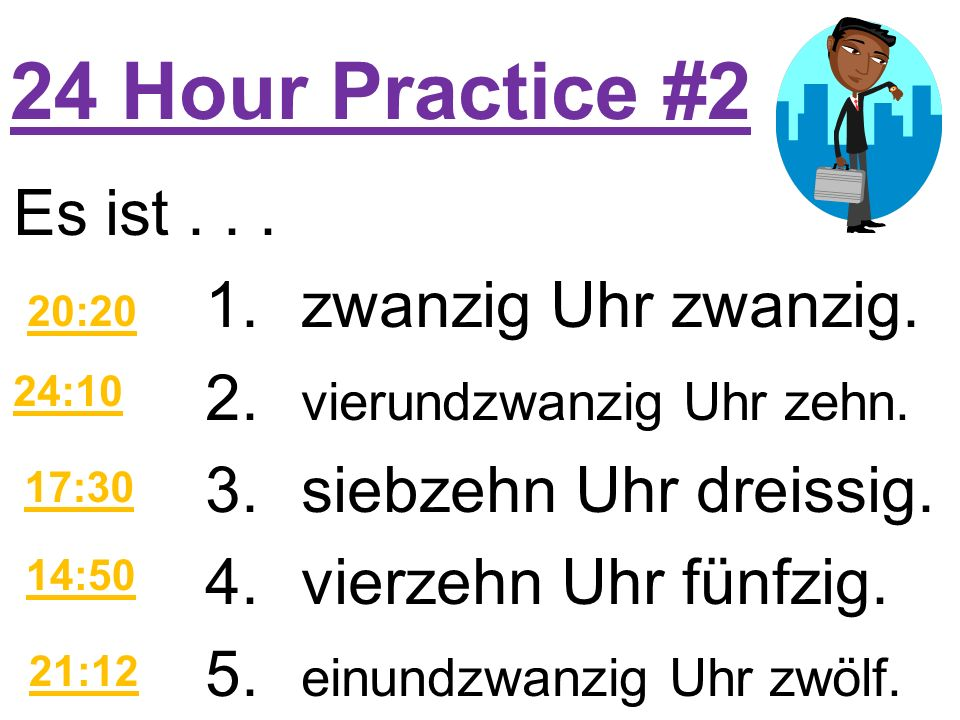 More Practice 1.Es ist einundzwanzig Uhr.2.Es ist dreizehn Uhr dreissig.