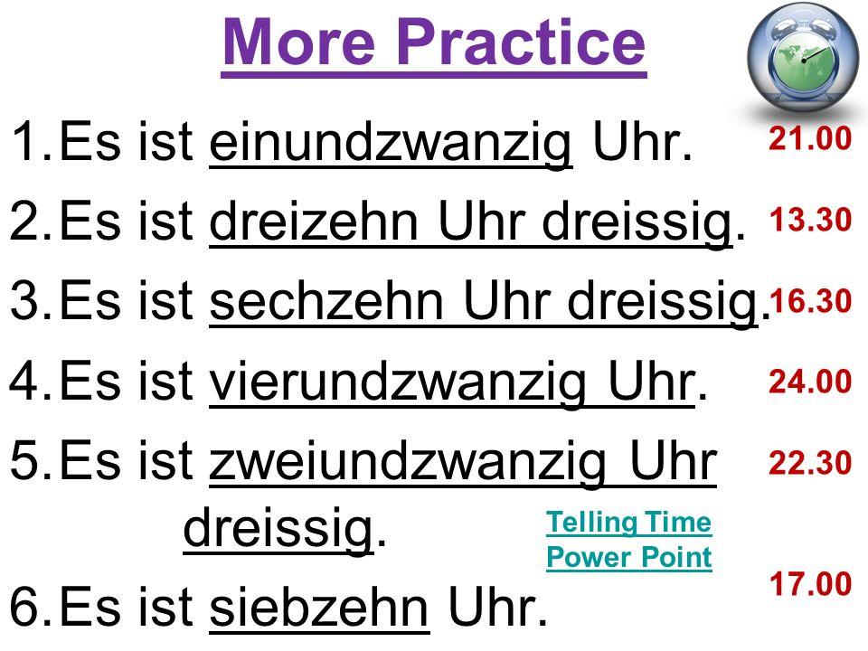 More Practice 1.Es ist einundzwanzig Uhr. 2.Es ist dreizehn Uhr dreissig.