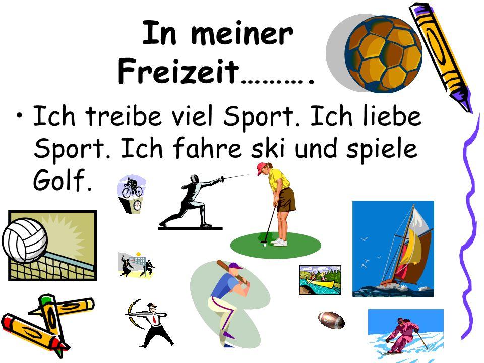 In meiner Freizeit………. Ich treibe viel Sport. Ich liebe Sport. Ich fahre ski und spiele Golf.