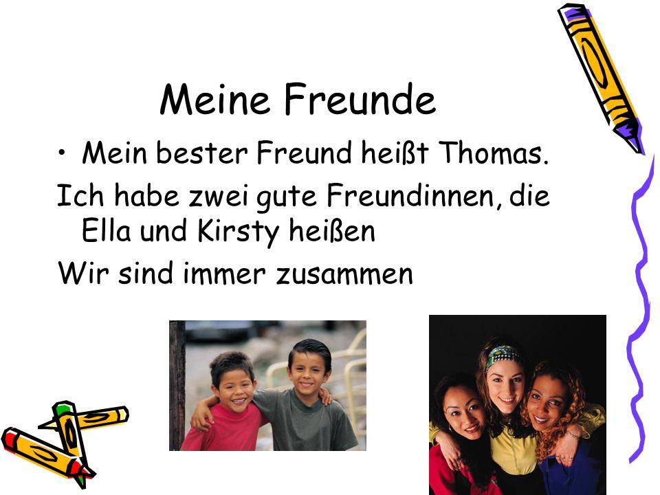 Meine Freunde Mein bester Freund heißt Thomas. Ich habe zwei gute Freundinnen, die Ella und Kirsty heißen Wir sind immer zusammen
