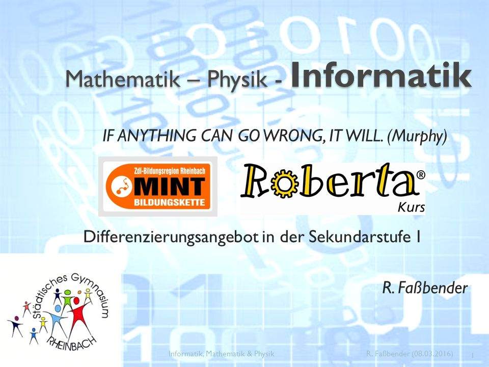 Mathematik – Physik - Informatik IF ANYTHING CAN GO WRONG, IT WILL. (Murphy) Differenzierungsangebot in der Sekundarstufe 1 R. Faßbender 1 Informatik,