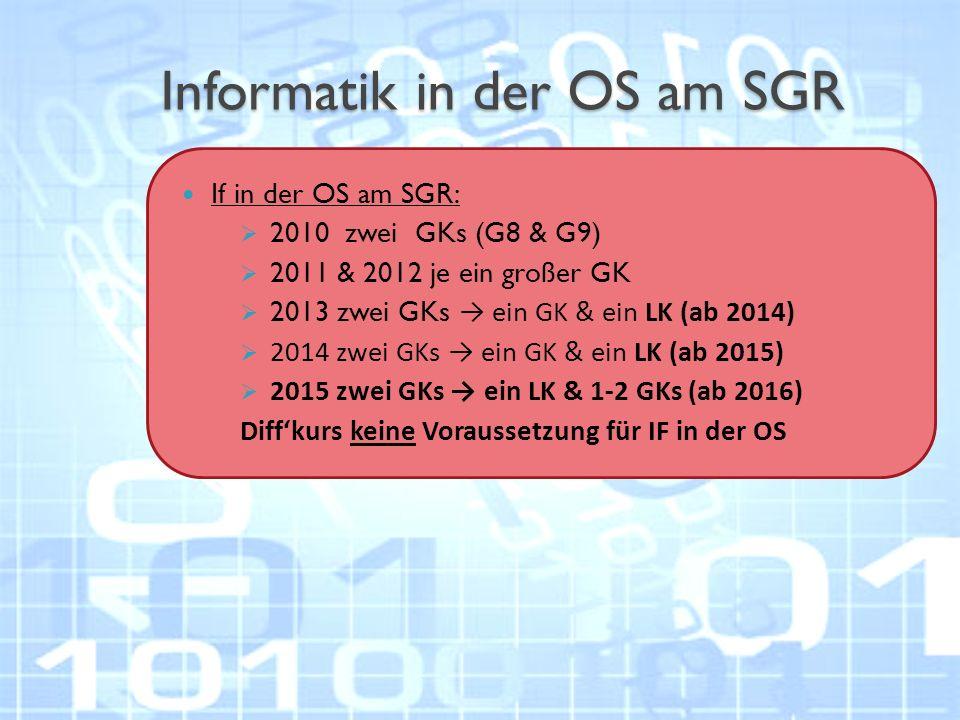 Informatik in der OS am SGR If in der OS am SGR:  2010 zwei GKs (G8 & G9)  2011 & 2012 je ein großer GK  2013 zwei GKs → ein GK & ein LK (ab 2014)  2014 zwei GKs → ein GK & ein LK (ab 2015)  2015 zwei GKs → ein LK & 1-2 GKs (ab 2016) Diff'kurs keine Voraussetzung für IF in der OS