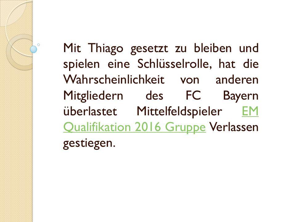 Mit Thiago gesetzt zu bleiben und spielen eine Schlüsselrolle, hat die Wahrscheinlichkeit von anderen Mitgliedern des FC Bayern überlastet Mittelfeldspieler EM Qualifikation 2016 Gruppe Verlassen gestiegen.EM Qualifikation 2016 Gruppe