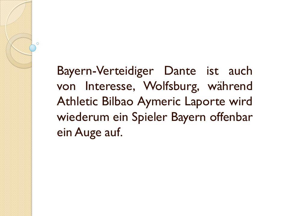 Bayern-Verteidiger Dante ist auch von Interesse, Wolfsburg, während Athletic Bilbao Aymeric Laporte wird wiederum ein Spieler Bayern offenbar ein Auge auf.