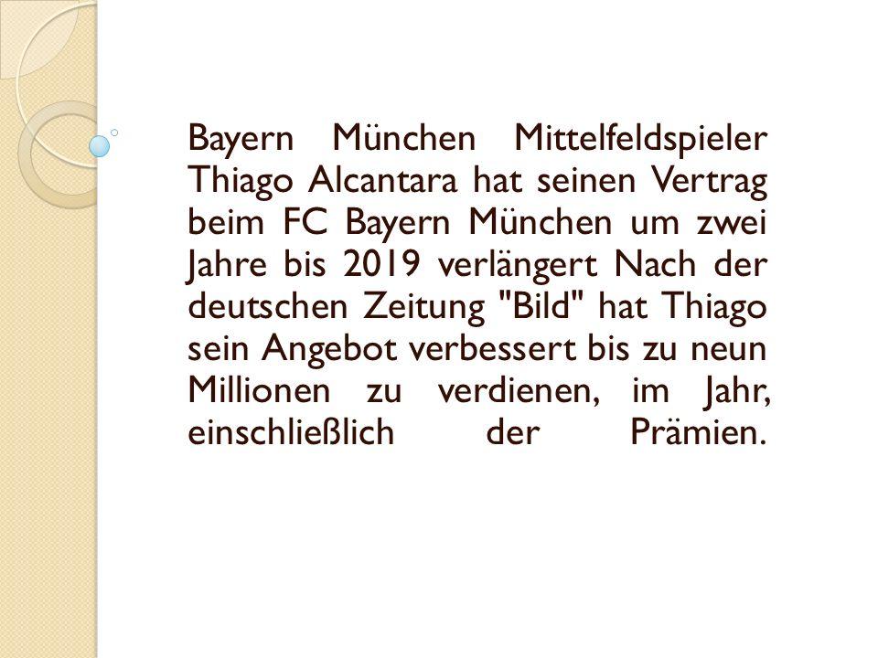 Bayern München Mittelfeldspieler Thiago Alcantara hat seinen Vertrag beim FC Bayern München um zwei Jahre bis 2019 verlängert Nach der deutschen Zeitung Bild hat Thiago sein Angebot verbessert bis zu neun Millionen zu verdienen, im Jahr, einschließlich der Prämien.