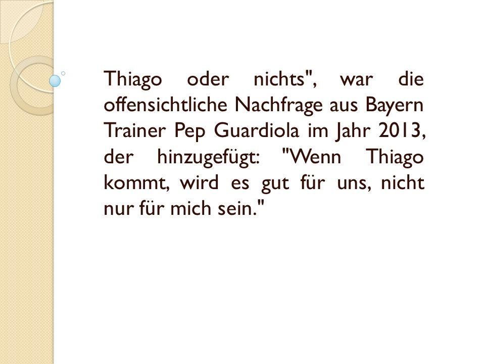 Thiago oder nichts , war die offensichtliche Nachfrage aus Bayern Trainer Pep Guardiola im Jahr 2013, der hinzugefügt: Wenn Thiago kommt, wird es gut für uns, nicht nur für mich sein.