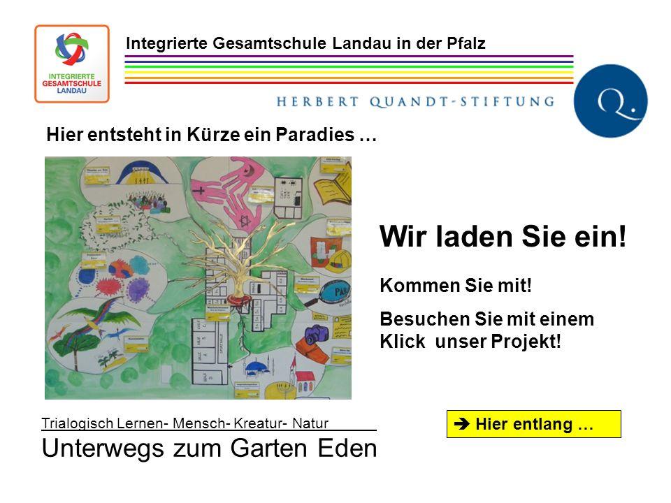 Trialogisch Lernen- Mensch- Kreatur- Natur Unterwegs zum Garten Eden Integrierte Gesamtschule Landau in der Pfalz Wir laden Sie ein! Kommen Sie mit! B