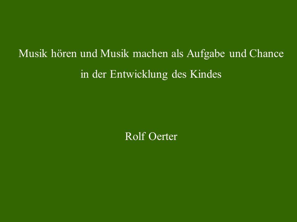 Musik hören und Musik machen als Aufgabe und Chance in der Entwicklung des Kindes Rolf Oerter