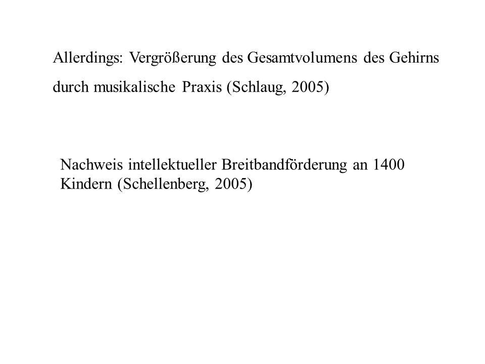 Allerdings: Vergrößerung des Gesamtvolumens des Gehirns durch musikalische Praxis (Schlaug, 2005) Nachweis intellektueller Breitbandförderung an 1400 Kindern (Schellenberg, 2005)