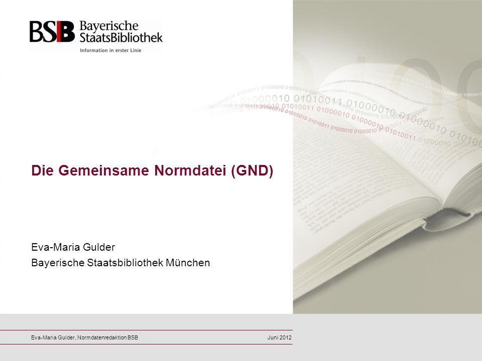 Eva-Maria Gulder Bayerische Staatsbibliothek München Die Gemeinsame Normdatei (GND) Eva-Maria Gulder, Normdatenredaktion BSBJuni 2012