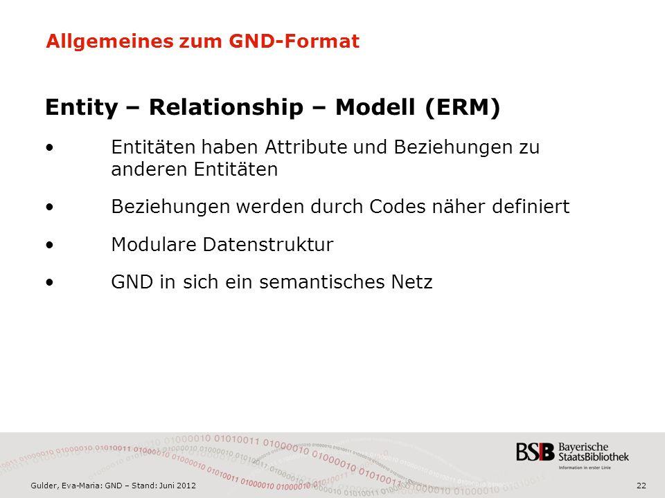 Gulder, Eva-Maria: GND – Stand: Juni 2012 Allgemeines zum GND-Format Entity – Relationship – Modell (ERM) Entitäten haben Attribute und Beziehungen zu anderen Entitäten Beziehungen werden durch Codes näher definiert Modulare Datenstruktur GND in sich ein semantisches Netz 22
