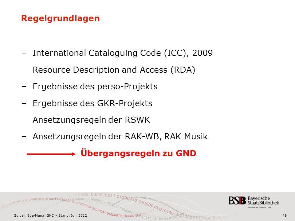 Gulder, Eva-Maria: GND – Stand: Juni 2012 Regelgrundlagen –International Cataloguing Code (ICC), 2009 –Resource Description and Access (RDA) –Ergebnisse des perso-Projekts –Ergebnisse des GKR-Projekts –Ansetzungsregeln der RSWK –Ansetzungsregeln der RAK-WB, RAK Musik Übergangsregeln zu GND 49