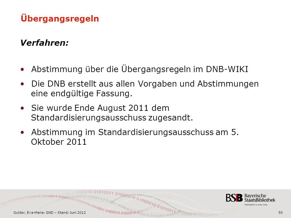 Gulder, Eva-Maria: GND – Stand: Juni 2012 Übergangsregeln Verfahren: Abstimmung über die Übergangsregeln im DNB-WIKI Die DNB erstellt aus allen Vorgaben und Abstimmungen eine endgültige Fassung.