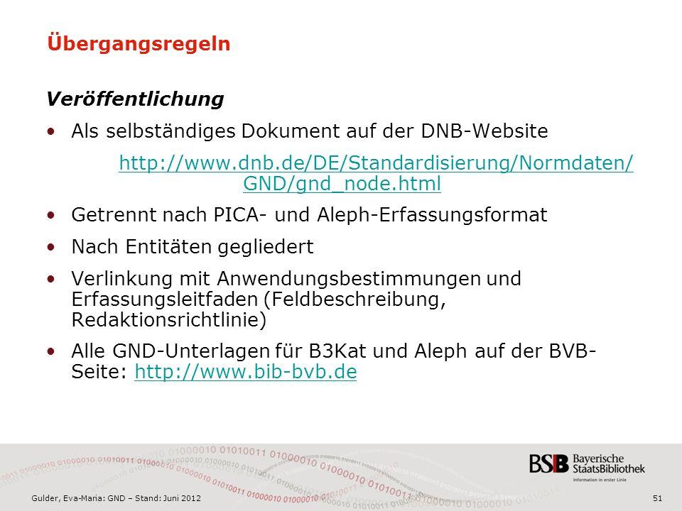 Gulder, Eva-Maria: GND – Stand: Juni 2012 Übergangsregeln Veröffentlichung Als selbständiges Dokument auf der DNB-Website http://www.dnb.de/DE/Standardisierung/Normdaten/ GND/gnd_node.html Getrennt nach PICA- und Aleph-Erfassungsformat Nach Entitäten gegliedert Verlinkung mit Anwendungsbestimmungen und Erfassungsleitfaden (Feldbeschreibung, Redaktionsrichtlinie) Alle GND-Unterlagen für B3Kat und Aleph auf der BVB- Seite: http://www.bib-bvb.dehttp://www.bib-bvb.de 51