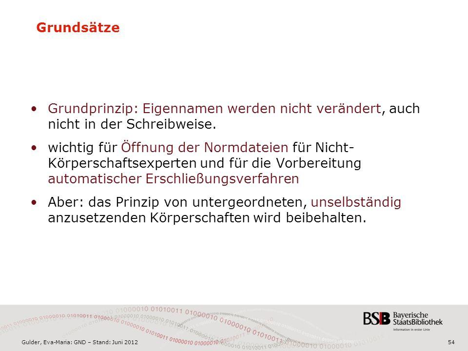Gulder, Eva-Maria: GND – Stand: Juni 2012 Grundsätze Grundprinzip: Eigennamen werden nicht verändert, auch nicht in der Schreibweise.
