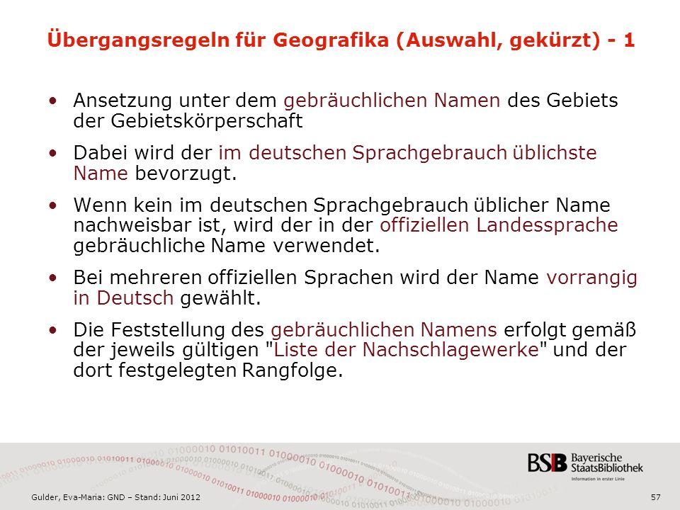Gulder, Eva-Maria: GND – Stand: Juni 2012 Übergangsregeln für Geografika (Auswahl, gekürzt) - 1 Ansetzung unter dem gebräuchlichen Namen des Gebiets der Gebietskörperschaft Dabei wird der im deutschen Sprachgebrauch üblichste Name bevorzugt.